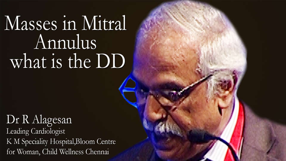 Dr R Alagesan Leading Cardiologist K M Speciality Hospital & Bloom Centre for Woman & Child Wellness, Chennai on TheRightDoctors.com An Analysis on Masses in Mitral Annulus what is the DD