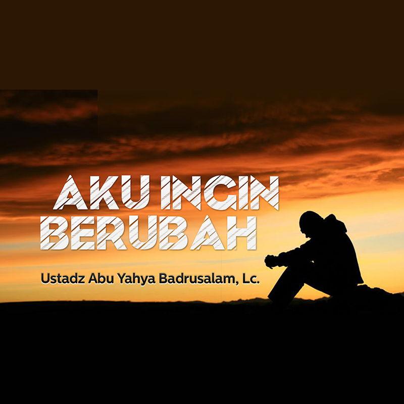 Download Ceramah Agama Islam: Aku Ingin Berubah (Ustadz Abu Yahya Badrusalam, Lc.)