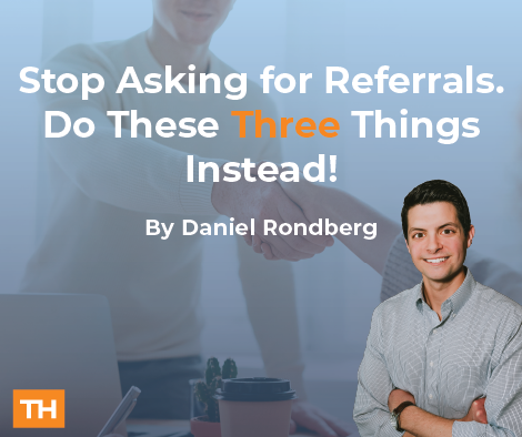 Stop Asking for Referrals. Do These Three Things Instead!
