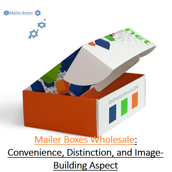 Custom Mailer Boxes Wholesale: Convenience, Distinction, and Image-Building Aspect   KNOWLEDGE-BULL?