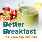 5 Tips for a Better Breakfast, Plus 50 Healthy Recipes!