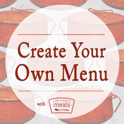 Create Your Own Menu - Once A Month Meals