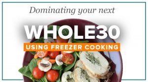 How to Dominate Your Whole30 Using Freezer Cooking