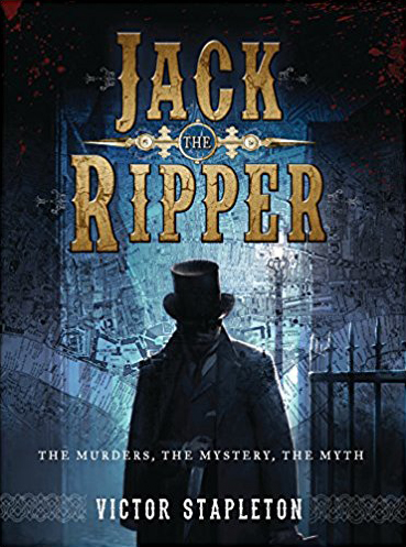 Jack The Ripper – The Murders, The Mystery, The Myth by Victor Stapleton
