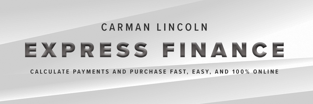 Carman Lincoln Express Finance. Calculate payments fast, easy, and 100% online.