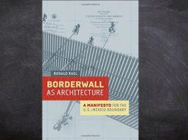 El libro Borderwall as Architecture explica como el muro podría ser una oportunidad entre México y EU, y no un obstáculo que los separe.