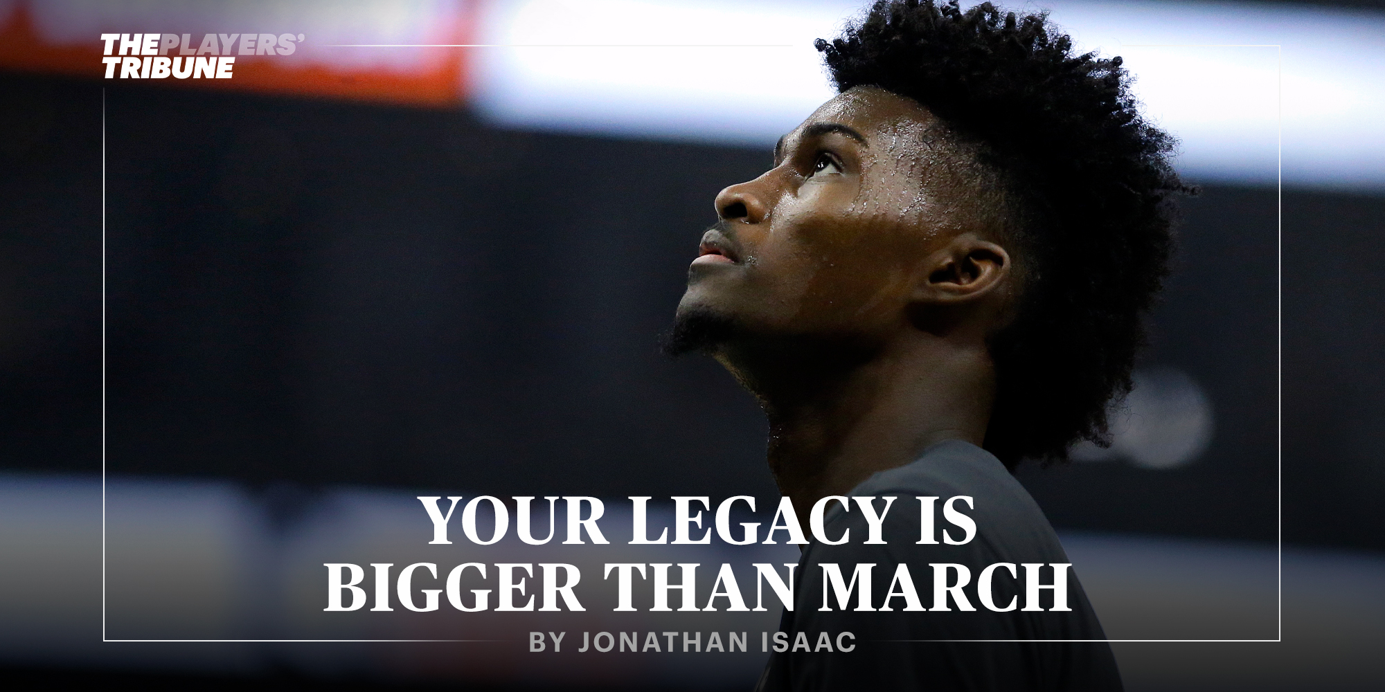 Your Legacy Is Bigger Than March | Jonathan Isaac