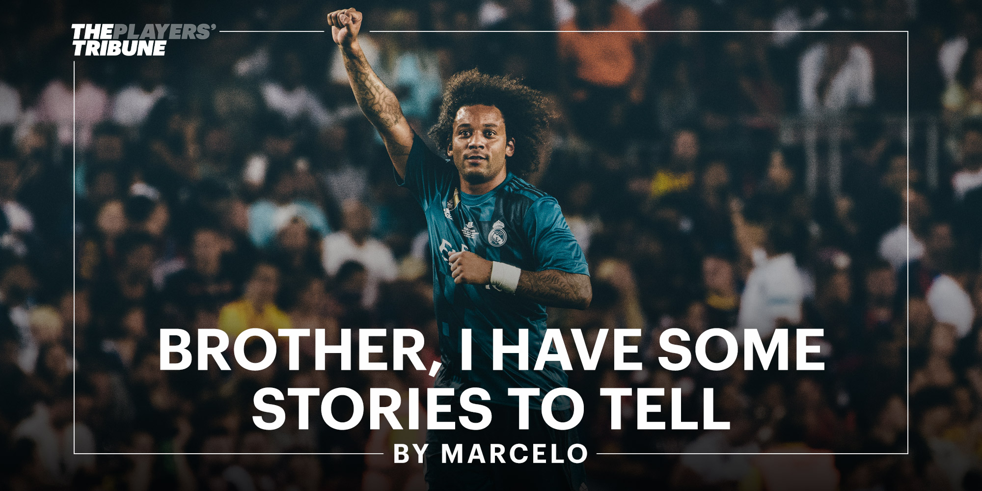 Brother, I Have Some Stories to Tell | Marcelo - The Players' Tribune