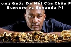 Vương quốc đã mất của Châu Phi – Bunyoro và Buganda – P1 – KPTG – Thuyết minh