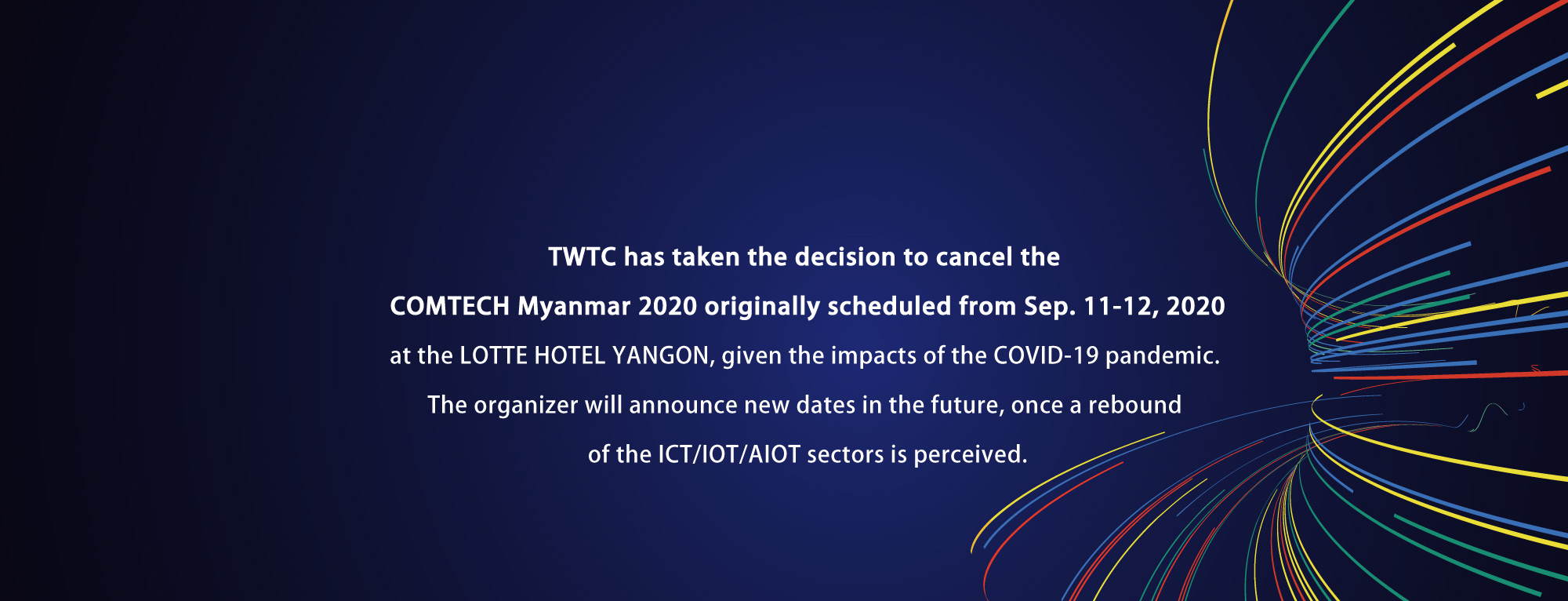 TWTC has taken the decision to cancel the COMTECH Myanmar 2020, given the impacts of the COVID-19 pandemic.