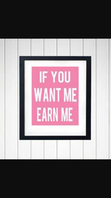 If You Want Me....EARN ME!
