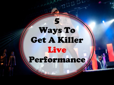 5 Ways To Get A Killer Live Performance