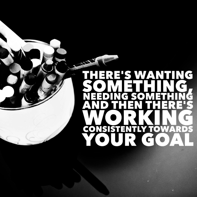 There's wanting something, needing something and then there's working consistently towards your goal