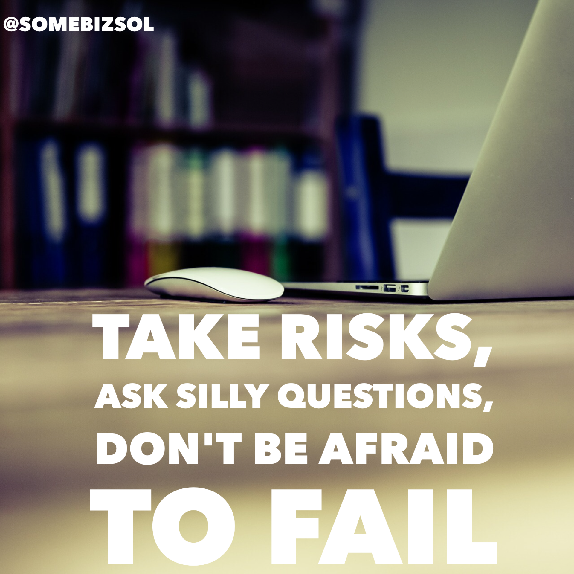 Take risks, ask silly questions, don't be afraid to fail