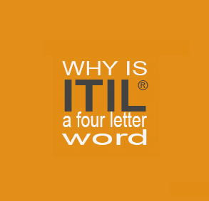 Why is ITIL© a Four Letter Word?