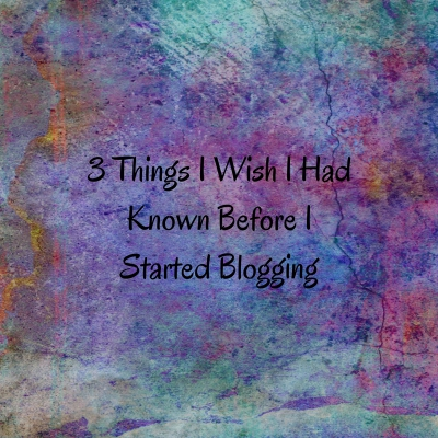 3 Things I Wish I Had Known Before I Started Blogging