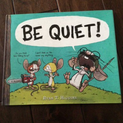 BE QUIET! By Ryan T. Higgins