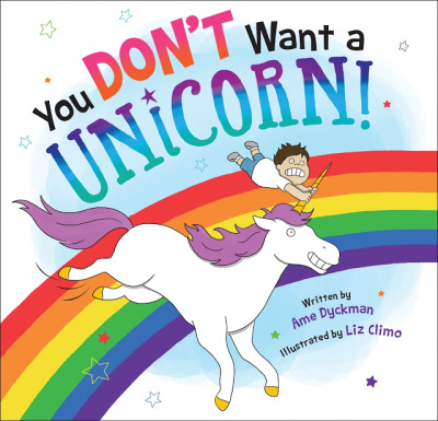 YOU DON'T WANT A UNICORN By Ame Dyckman
