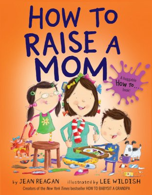 HOW TO RAISE A MOM By Jean Reagan and Lee Wildish