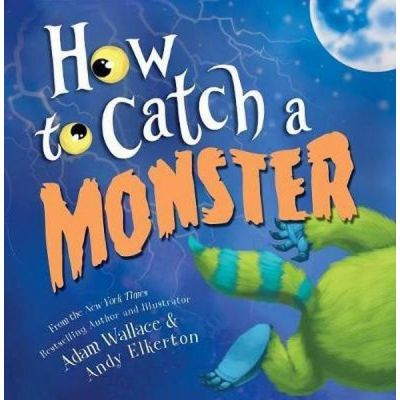 HOW TO CATCH A MONSTER By Adam Wallace and Andy Elkerton