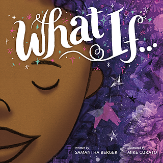 WHAT IF . . .    By Samantha Berger and Mike Curato