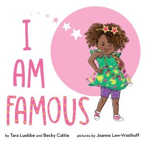 I AM FAMOUS   By Tara Luebbe & Becky Cattie Illustrated by Joanne Lew-Vriethoff