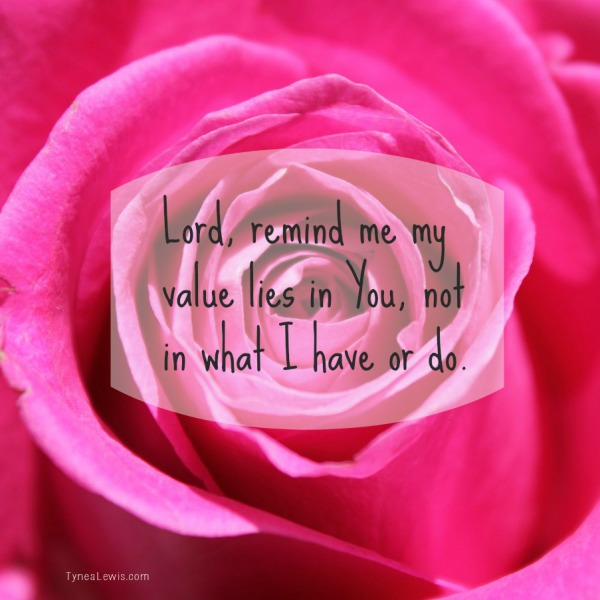 Lord, remind me my value lies in You, not in what I have or do.