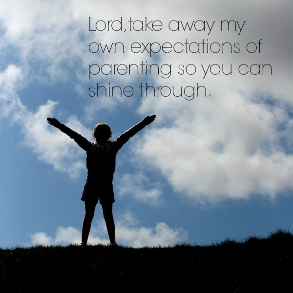 Lord, take away my own expectations of parenting so you can shine through.
