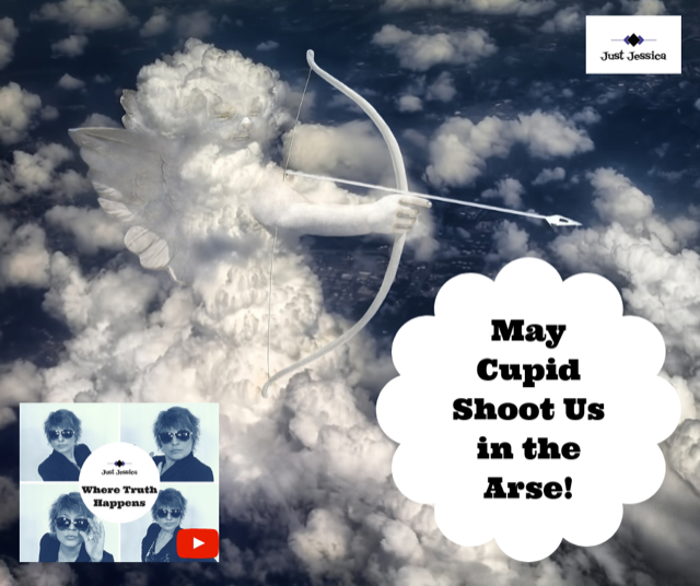 Just Jessica: May Cupid Shoot Us All in the Arse!