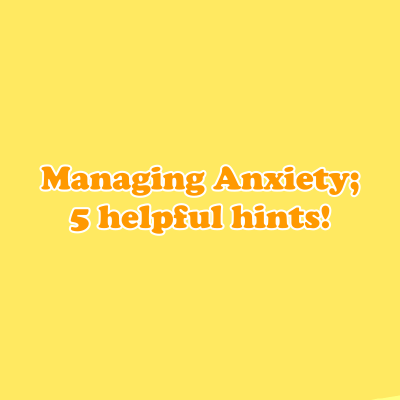 Managing Anxiety; 5 helpful hints!