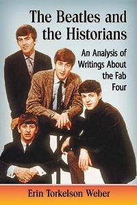 The Beatles and the Historians : An Analysis of Writings About the Fab Four - Erin Torkelson Weber