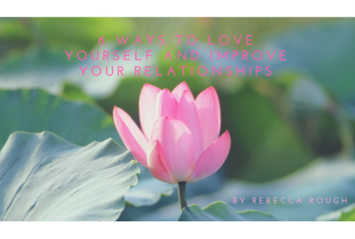 6 Ways To Love Yourself & Improve Your Relationships