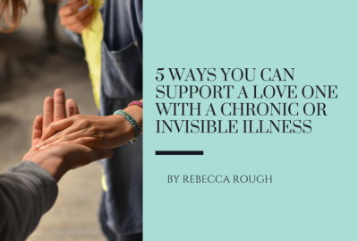 5 Ways You Can Support A Love One With A Chronic Or Invisible Illness