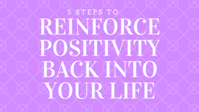5 Steps To Reinforce Positivity Back Into Your Life