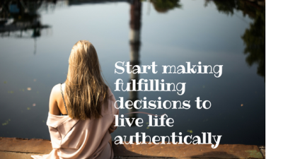 Start making  fulfilling decisions to live life authentically