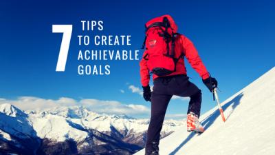 7 TipsTo Create Achievable Goals