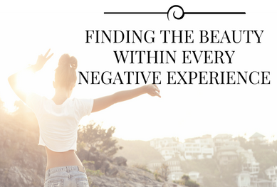 Finding The Beauty Within Every Negative Experience