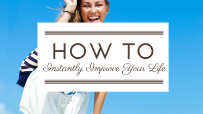 How To Instantly Improve Your Life