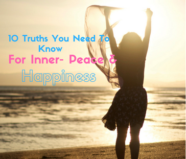 10 Truths You Need To Know For Inner- Peace & Happiness