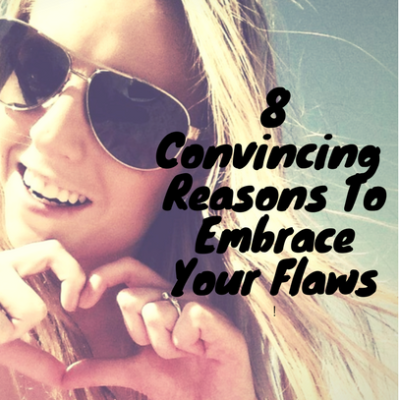 8 Convincing Reasons To Embrace Your Flaws