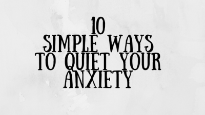 10 Simple Ways To Quiet Your Anxiety