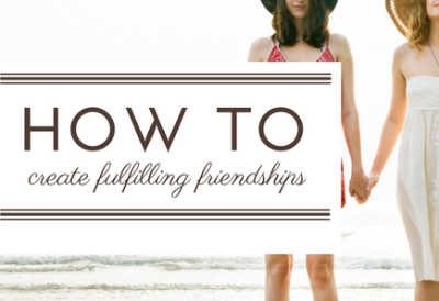 How to create fulfilling friendships