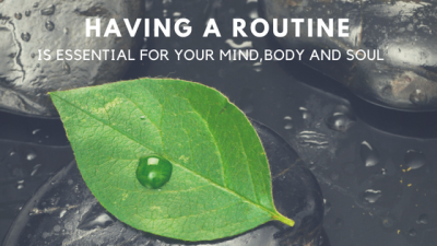 Having a routine is essential for your mind,body and soul