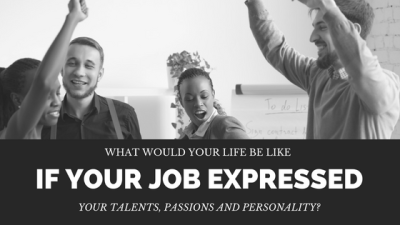 What Would Your Life Be Like If Your Job Expressed Your Talents, Passions and Personality?