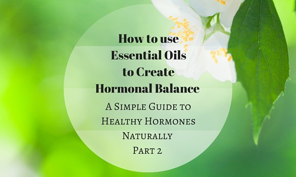 How to use Essential Oils to Create Hormonal Balance: a Simple Guide to Healthy Hormones Pt. 2