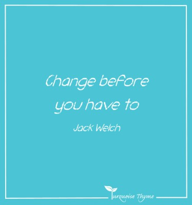 Change Before You Have To - Jack Welch - Leading Change Quote