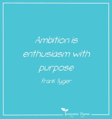 Ambition is enthusiasm with purpose - Leadership Quotes at Turquoise Thyme