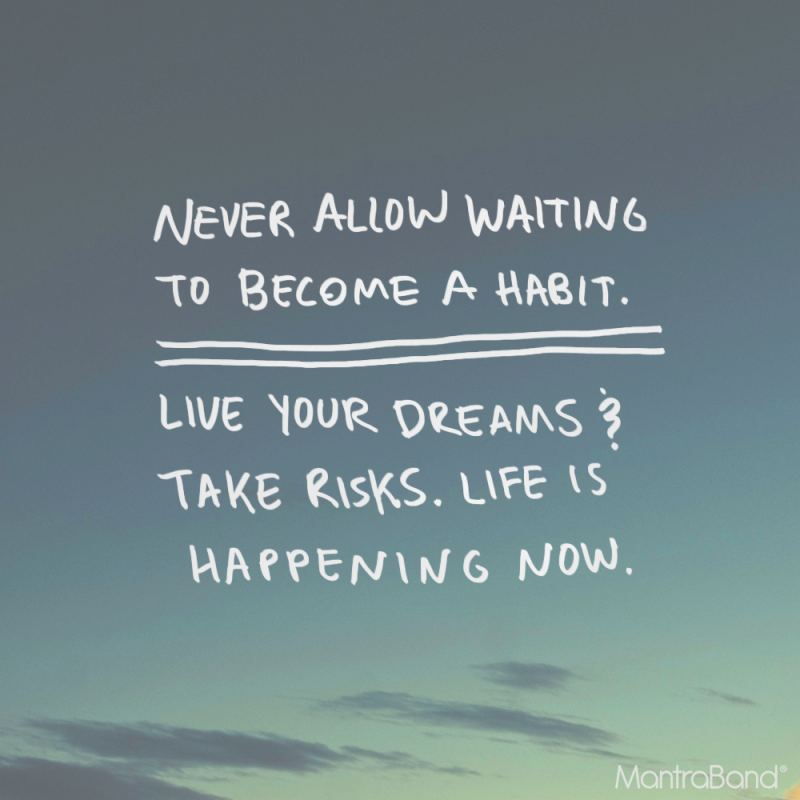 Live your dreams and take risks.