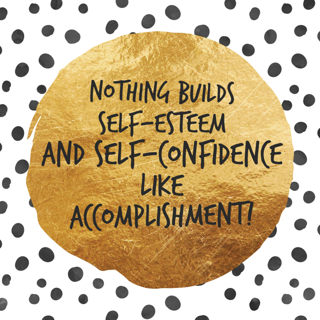 Nothing Builds Self-Confidence Like Accomplishment!
