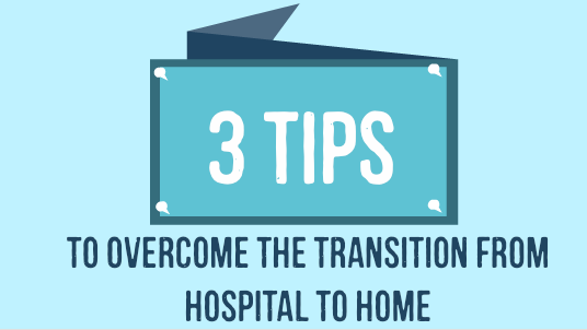 3 Tips to Overcome the Transition from Hospital to Home